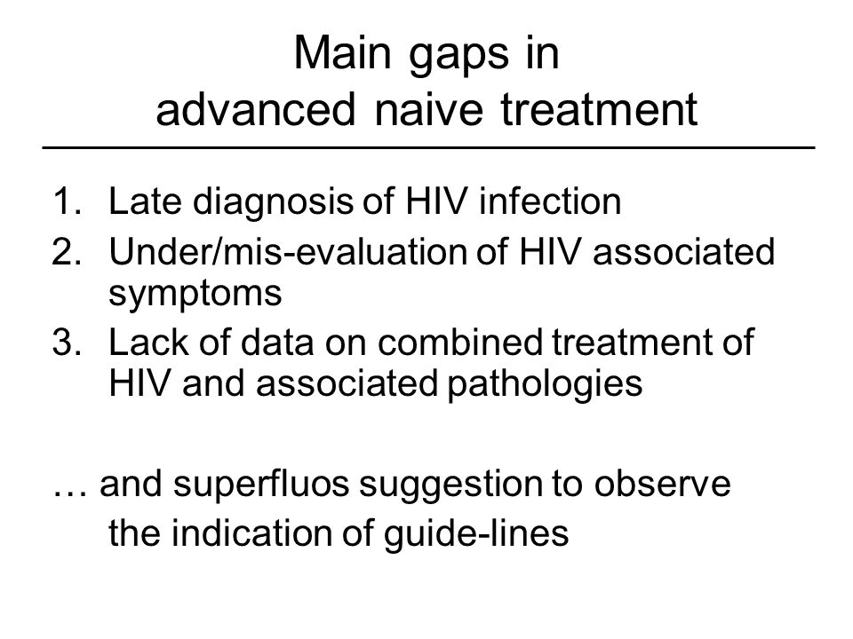 Main gaps in advanced naive treatment 1.Late diagnosis of HIV infection 2.Under/mis-evaluation of HIV associated symptoms 3.Lack of data on combined t