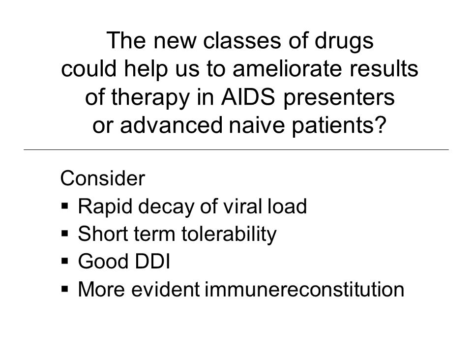 The new classes of drugs could help us to ameliorate results of therapy in AIDS presenters or advanced naive patients? Consider Rapid decay of viral l