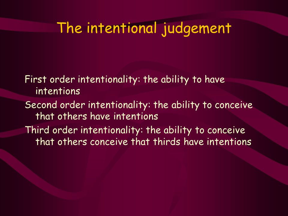 The intentional judgement First order intentionality: the ability to have intentions Second order intentionality: the ability to conceive that others