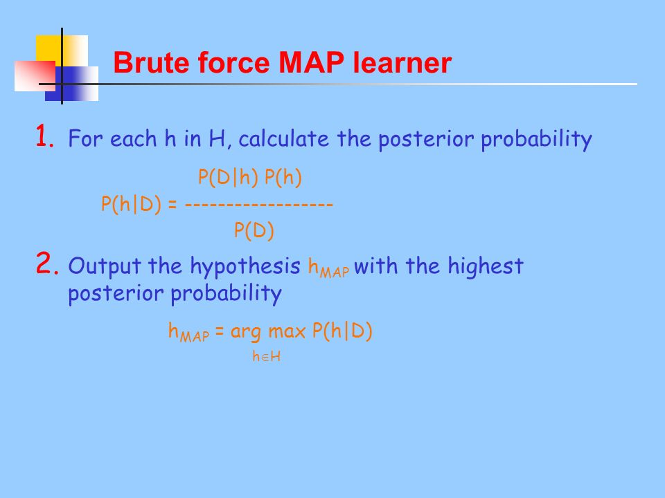 Brute force MAP learner 1. For each h in H, calculate the posterior probability P(D|h) P(h) P(h|D) = ------------------ P(D) 2. Output the hypothesis