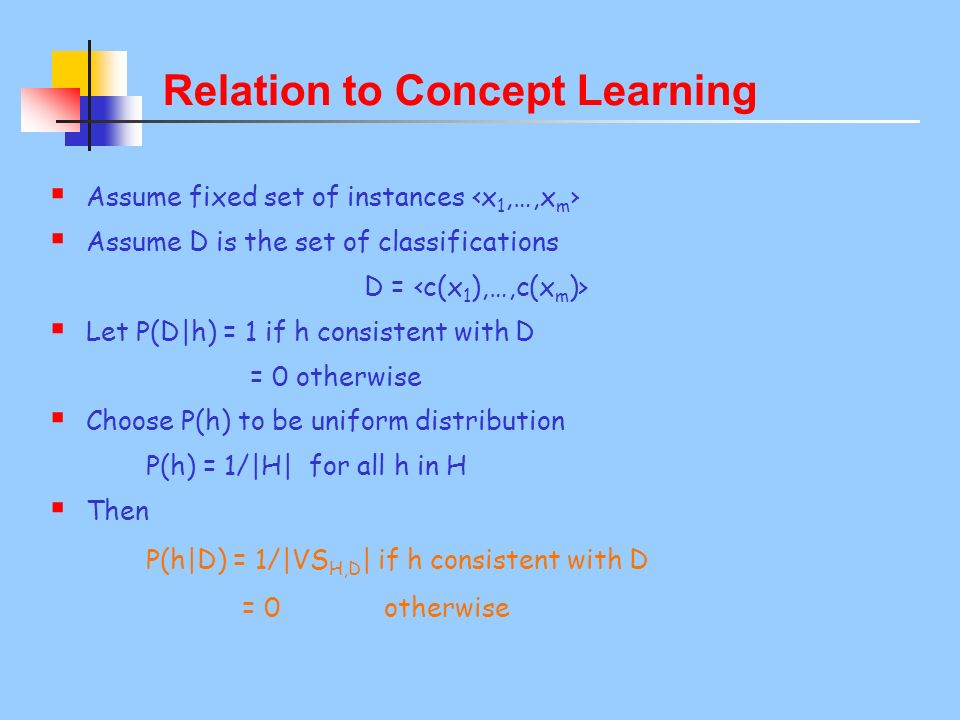 Relation to Concept Learning Assume fixed set of instances x 1,…,x m Assume D is the set of classifications D = c(x 1 ),…,c(x m )> Let P(D|h) = 1 if h consistent with D = 0 otherwise Choose P(h) to be uniform distribution P(h) = 1/|H| for all h in H Then P(h|D) = 1/|VS H,D | if h consistent with D = 0 otherwise