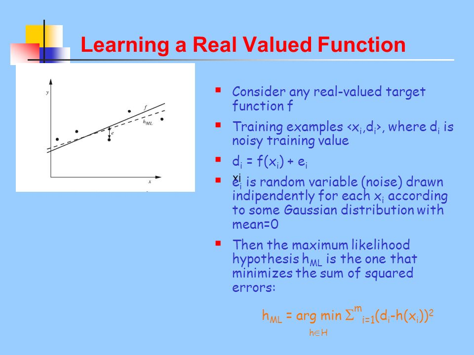xi Learning a Real Valued Function Consider any real-valued target function f Training examples x i,d i, where d i is noisy training value d i = f(x i