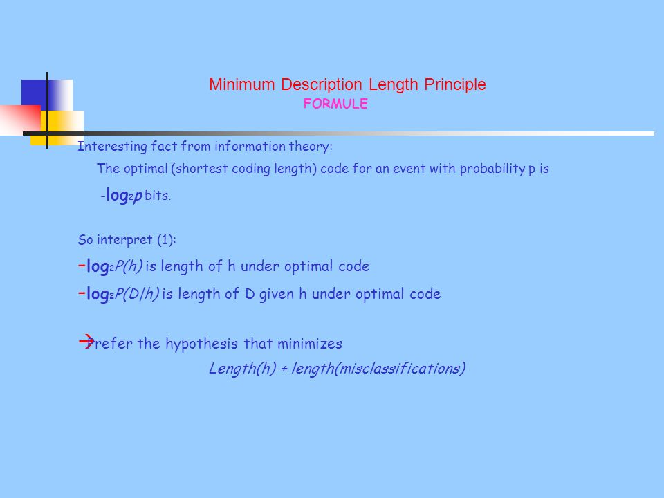 Minimum Description Length Principle FORMULE Interesting fact from information theory: The optimal (shortest coding length) code for an event with probability p is - log 2 p bits.
