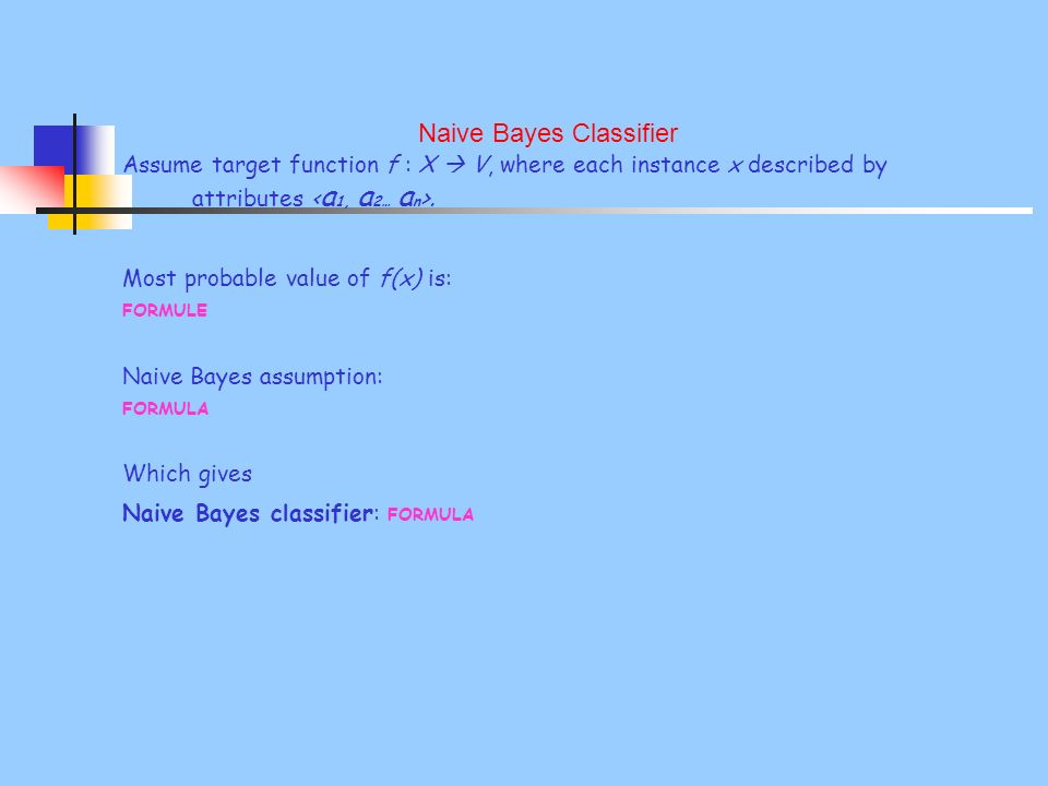 Naive Bayes Classifier Assume target function f : X V, where each instance x described by attributes. Most probable value of f(x) is: FORMULE Naive Ba