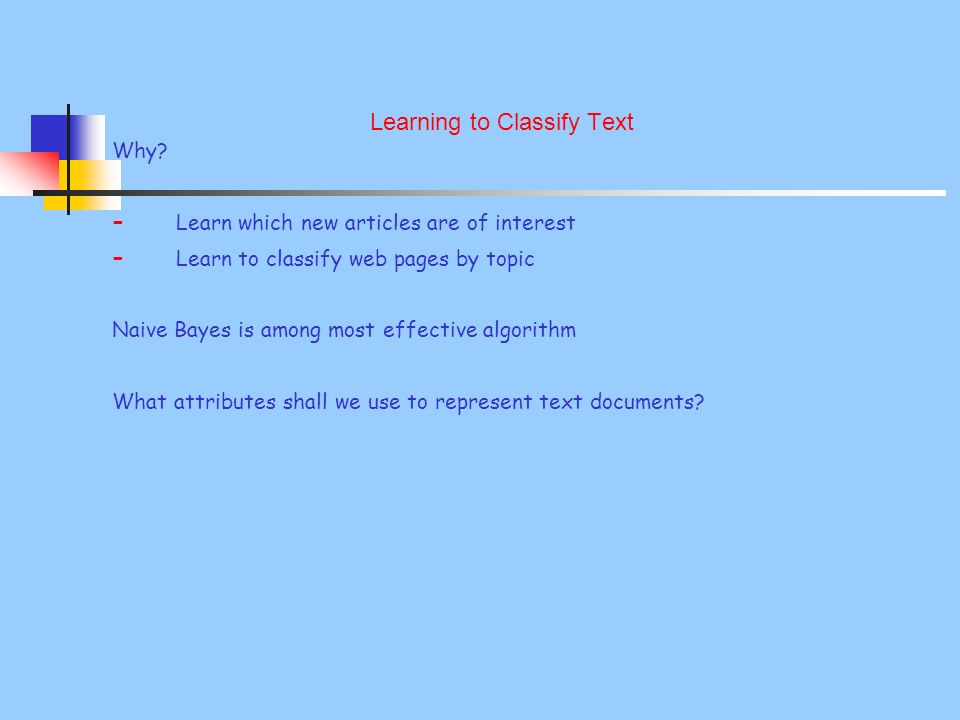 Learning to Classify Text Why? - Learn which new articles are of interest - Learn to classify web pages by topic Naive Bayes is among most effective a