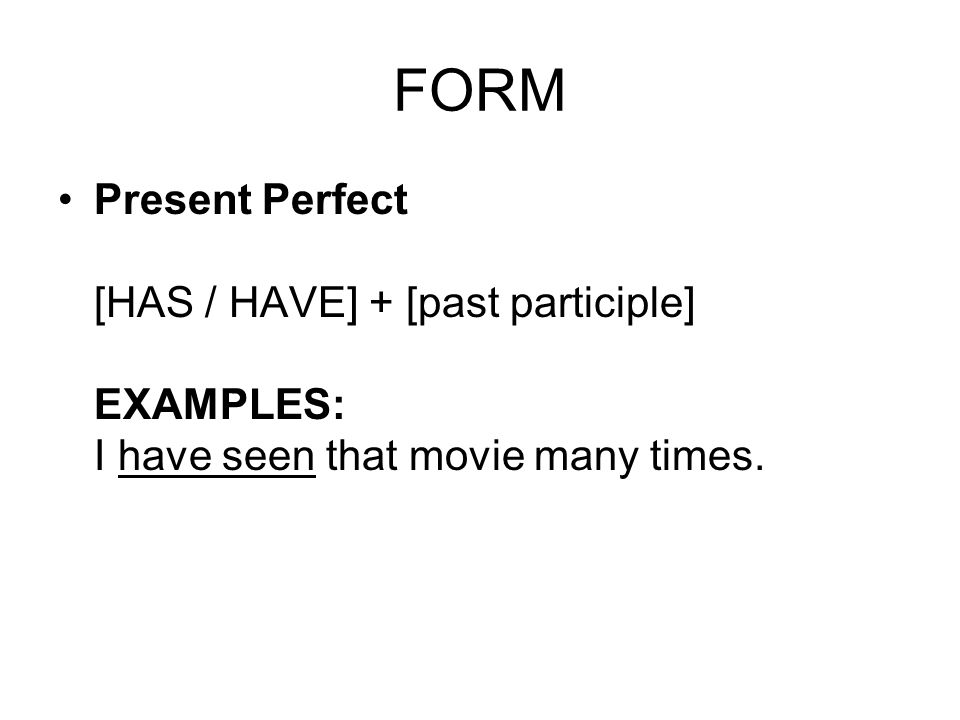 FORM Present Perfect [HAS / HAVE] + [past participle] EXAMPLES: I have seen that movie many times.