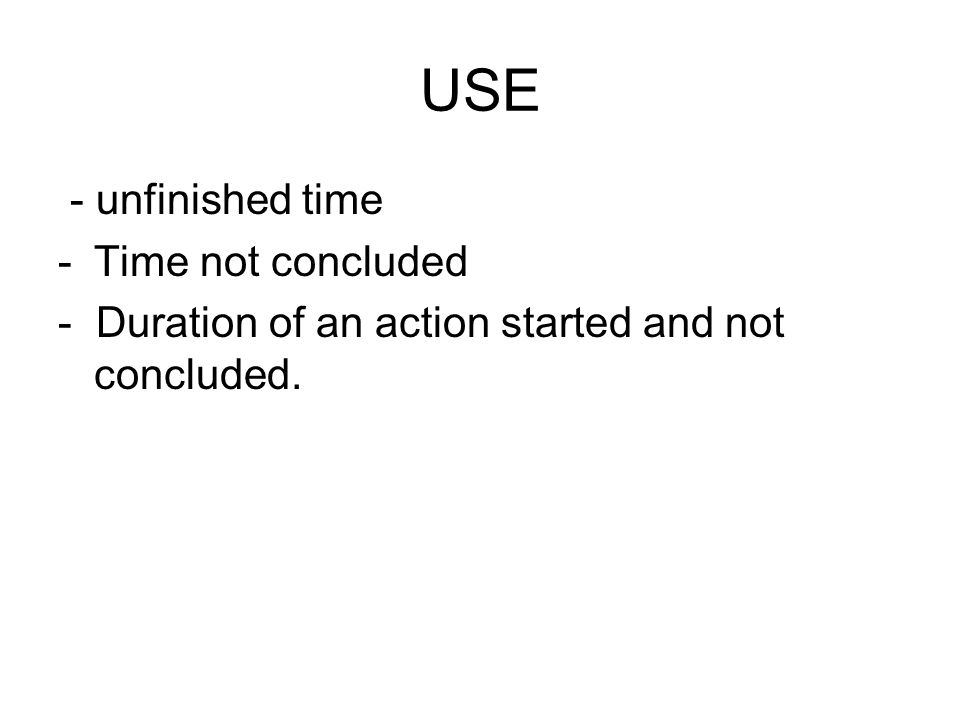 USE - unfinished time -Time not concluded - Duration of an action started and not concluded.