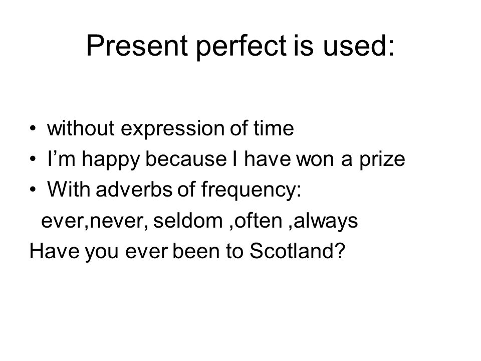 Present perfect is used: without expression of time Im happy because I have won a prize With adverbs of frequency: ever,never, seldom,often,always Have you ever been to Scotland?