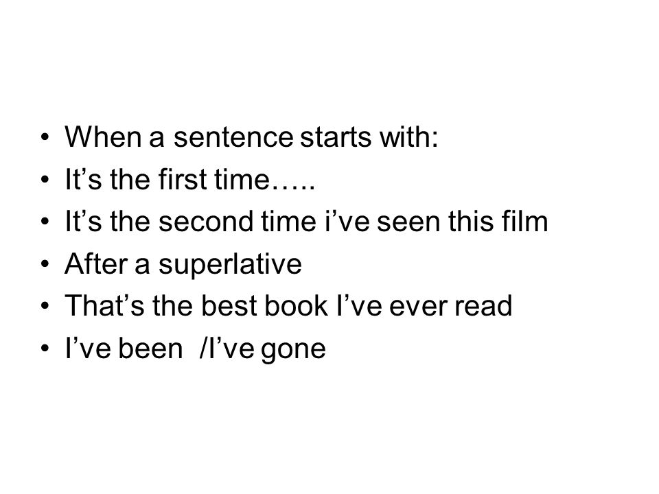 When a sentence starts with: Its the first time….. Its the second time ive seen this film After a superlative Thats the best book Ive ever read Ive be
