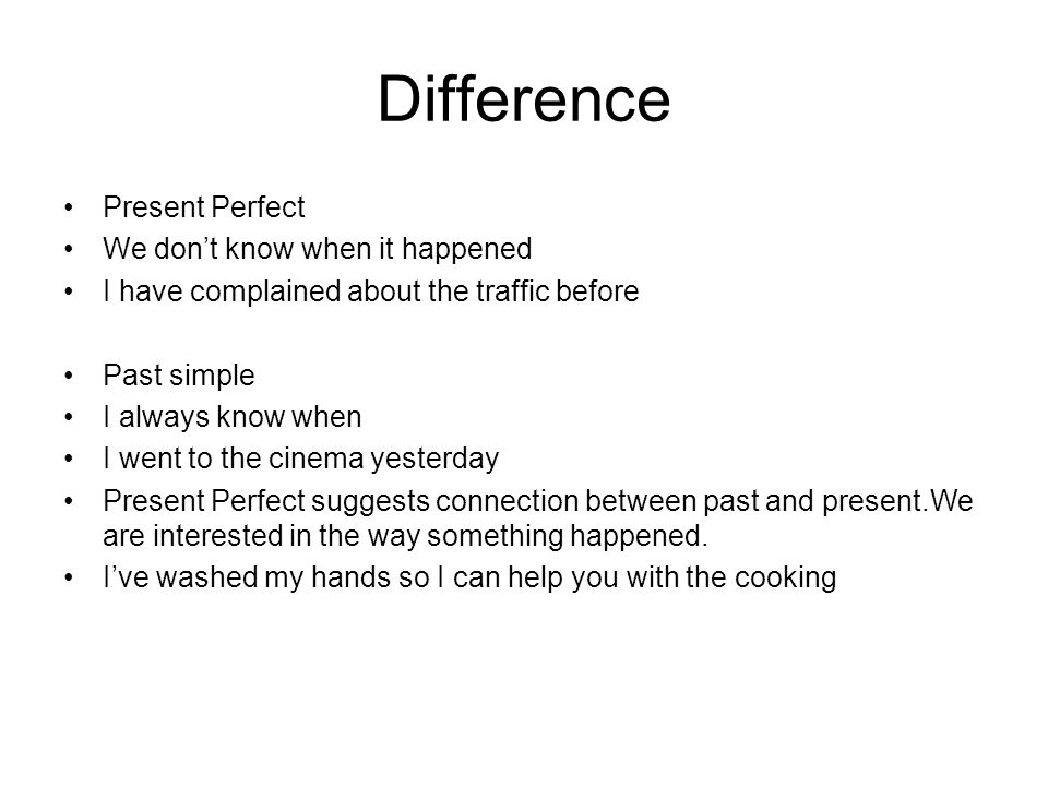 Difference Present Perfect We dont know when it happened I have complained about the traffic before Past simple I always know when I went to the cinem