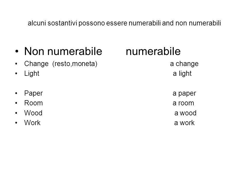 alcuni sostantivi possono essere numerabili and non numerabili Non numerabile numerabile Change (resto,moneta) a change Light a light Paper a paper Ro