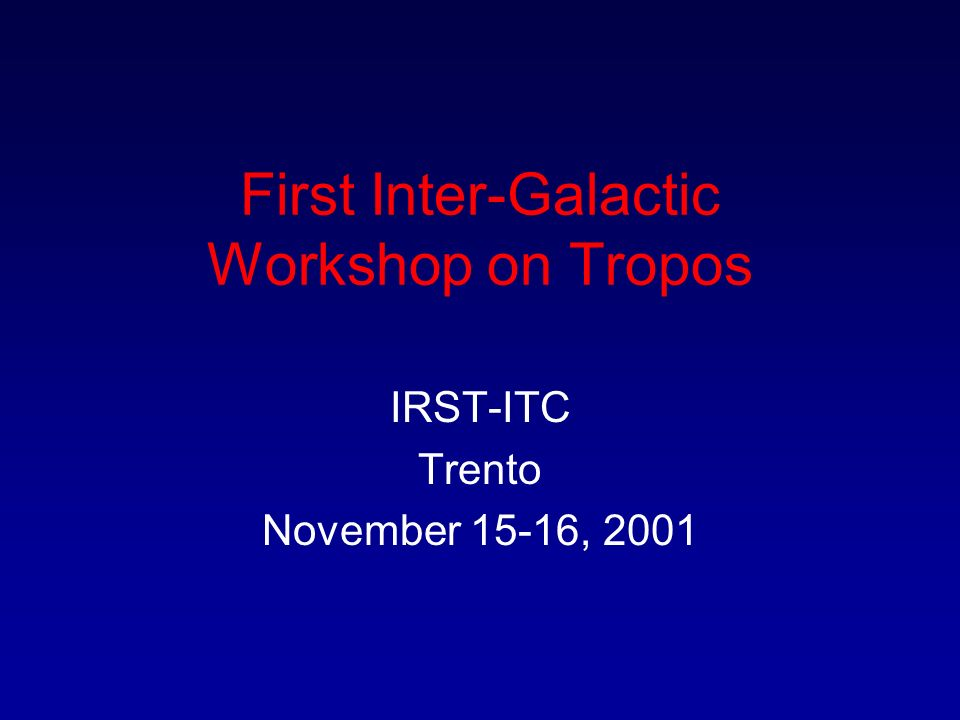 First Inter-Galactic Workshop on Tropos IRST-ITC Trento November 15-16, 2001