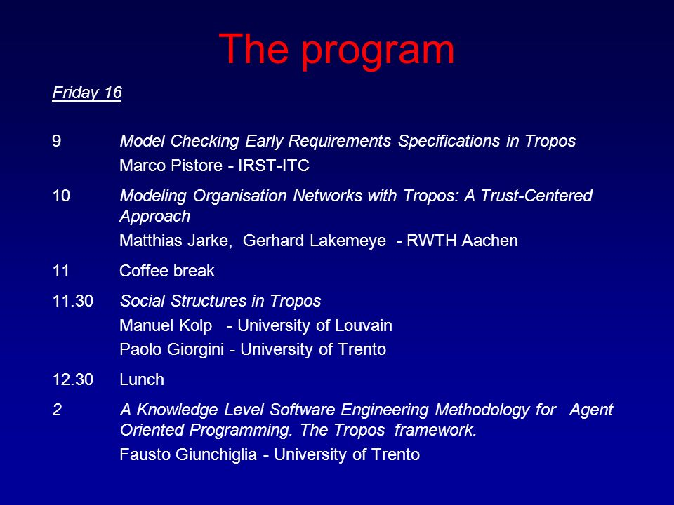 The program Friday 16 9Model Checking Early Requirements Specifications in Tropos Marco Pistore - IRST-ITC 10 Modeling Organisation Networks with Tropos: A Trust-Centered Approach Matthias Jarke, Gerhard Lakemeye - RWTH Aachen 11Coffee break 11.30 Social Structures in Tropos Manuel Kolp - University of Louvain Paolo Giorgini - University of Trento 12.30 Lunch 2 A Knowledge Level Software Engineering Methodology for Agent Oriented Programming.