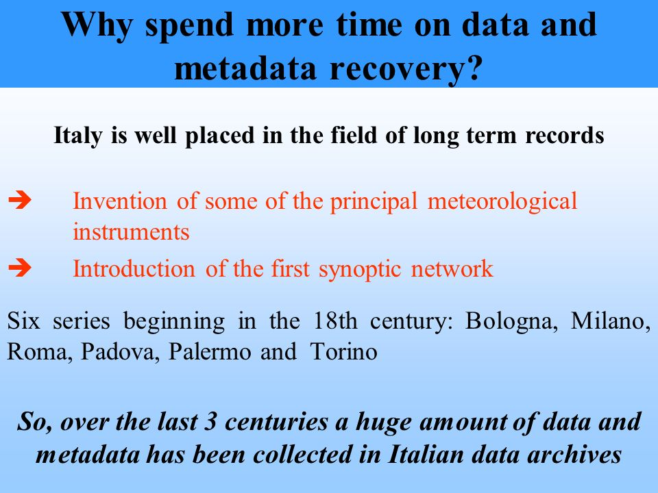 Why spend more time on data and metadata recovery? Invention of some of the principal meteorological instruments Introduction of the first synoptic ne