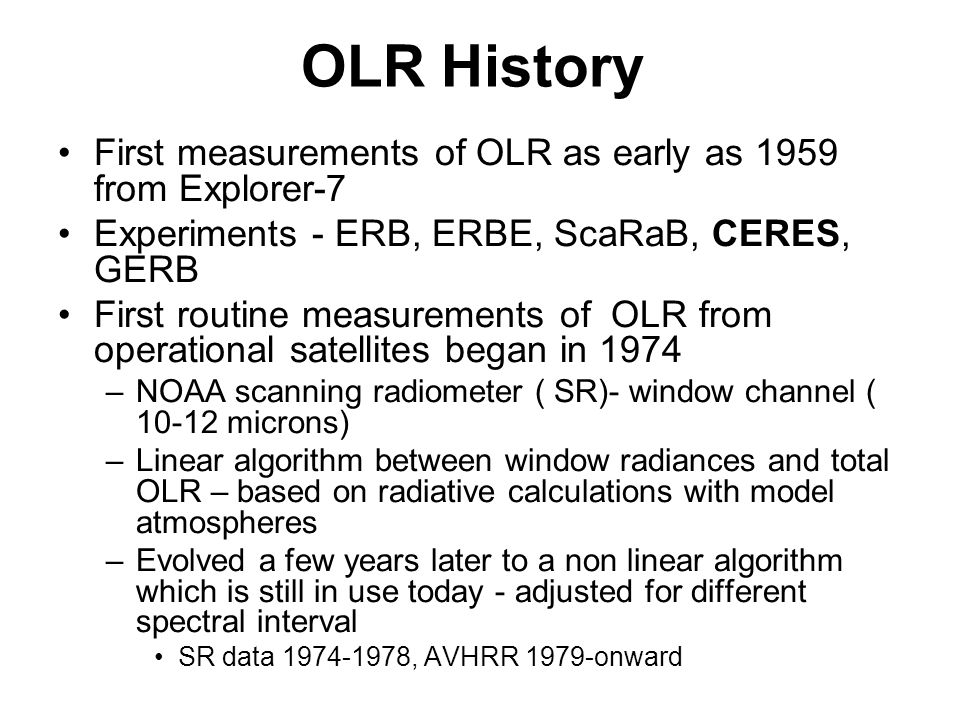 OLR History First measurements of OLR as early as 1959 from Explorer-7 Experiments - ERB, ERBE, ScaRaB, CERES, GERB First routine measurements of OLR