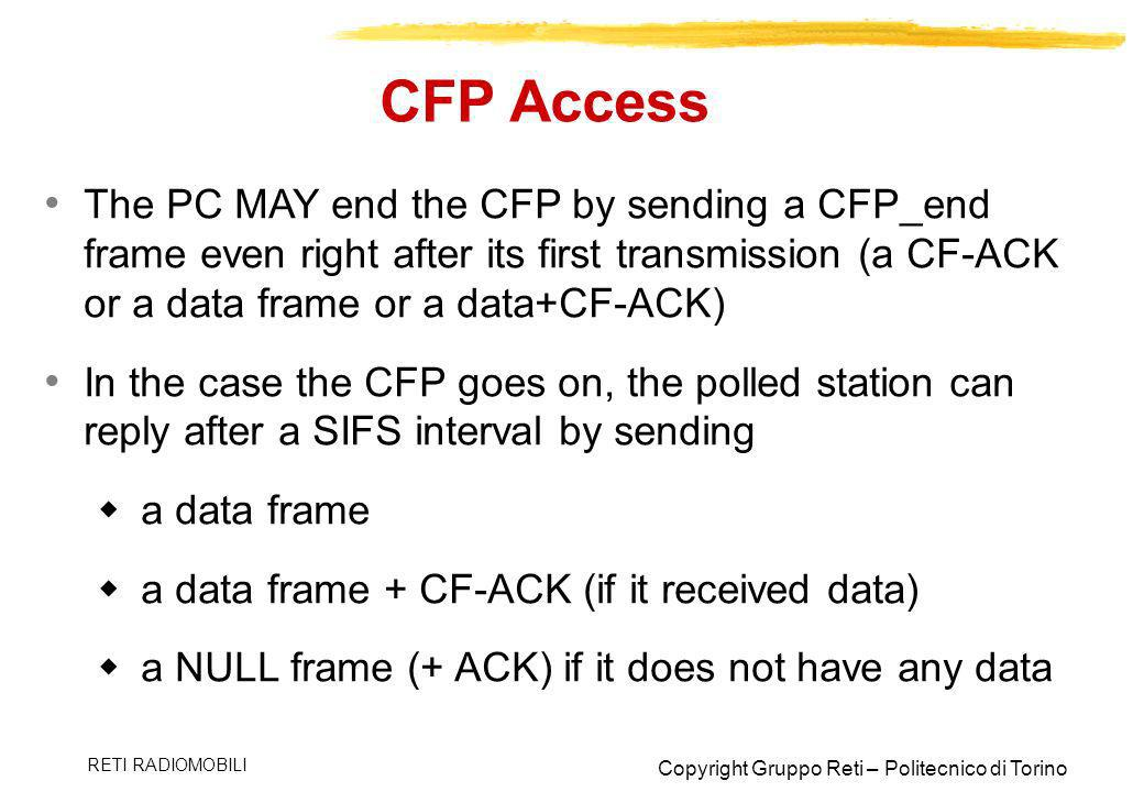 Copyright Gruppo Reti – Politecnico di Torino RETI RADIOMOBILI CFP Access The PC MAY end the CFP by sending a CFP_end frame even right after its first