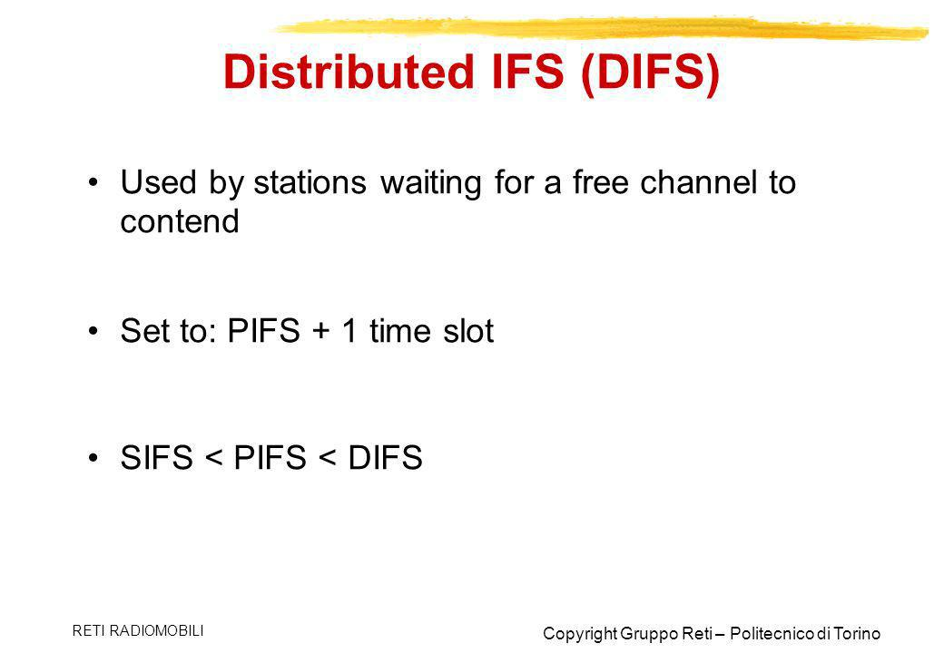 Copyright Gruppo Reti – Politecnico di Torino RETI RADIOMOBILI Distributed IFS (DIFS) Used by stations waiting for a free channel to contend Set to: P
