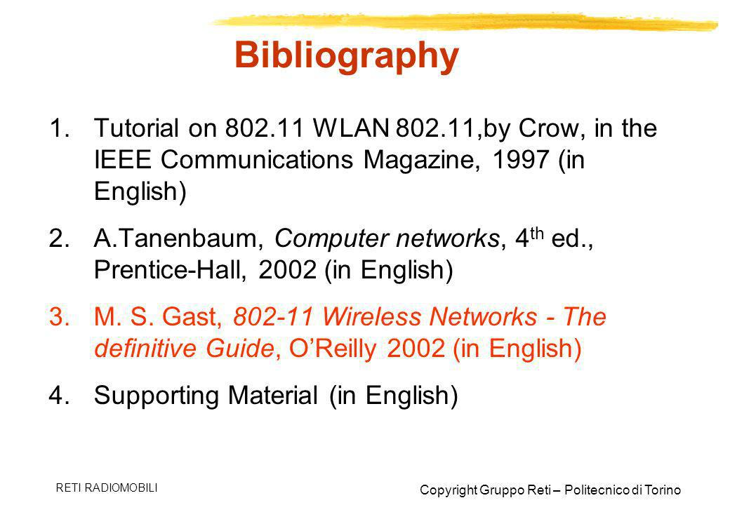 Copyright Gruppo Reti – Politecnico di Torino RETI RADIOMOBILI Bibliography 1.Tutorial on 802.11 WLAN 802.11,by Crow, in the IEEE Communications Magaz