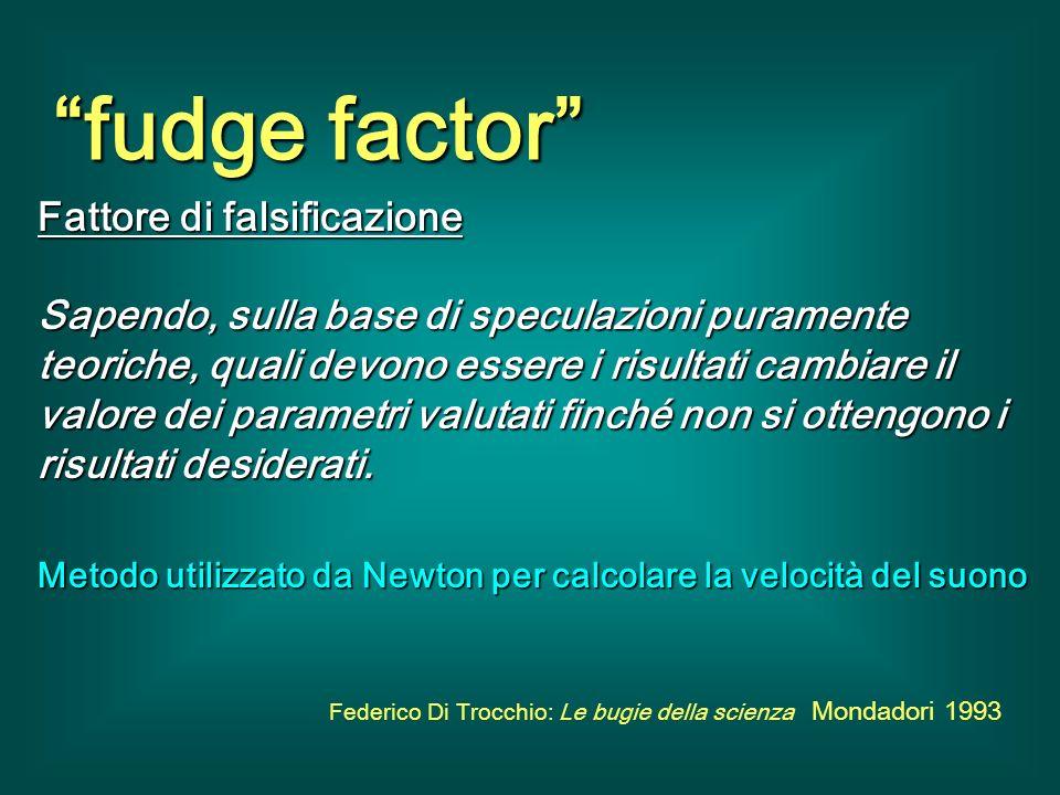 fudge factor Fattore di falsificazione Sapendo, sulla base di speculazioni puramente teoriche, quali devono essere i risultati cambiare il valore dei parametri valutati finché non si ottengono i risultati desiderati.