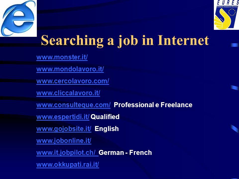 Searching a job in Internet www.monster.it/ www.mondolavoro.it/ www.cercolavoro.com/ www.cliccalavoro.it/ www.consulteque.com/www.consulteque.com/ Professional e Freelance www.espertidi.it/www.espertidi.it/ Qualified www.gojobsite.it/www.gojobsite.it/ English www.jobonline.it/ www.it.jobpilot.ch/ www.it.jobpilot.ch/ German - French www.okkupati.rai.it/