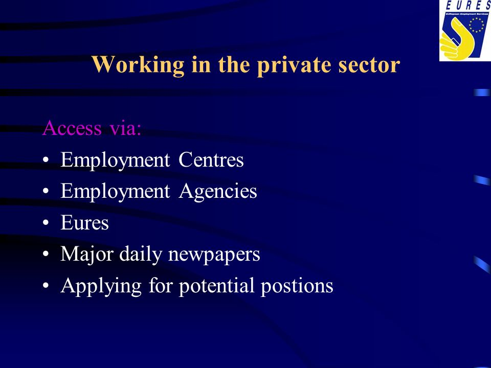Working in the private sector Access via: Employment Centres Employment Agencies Eures Major daily newpapers Applying for potential postions