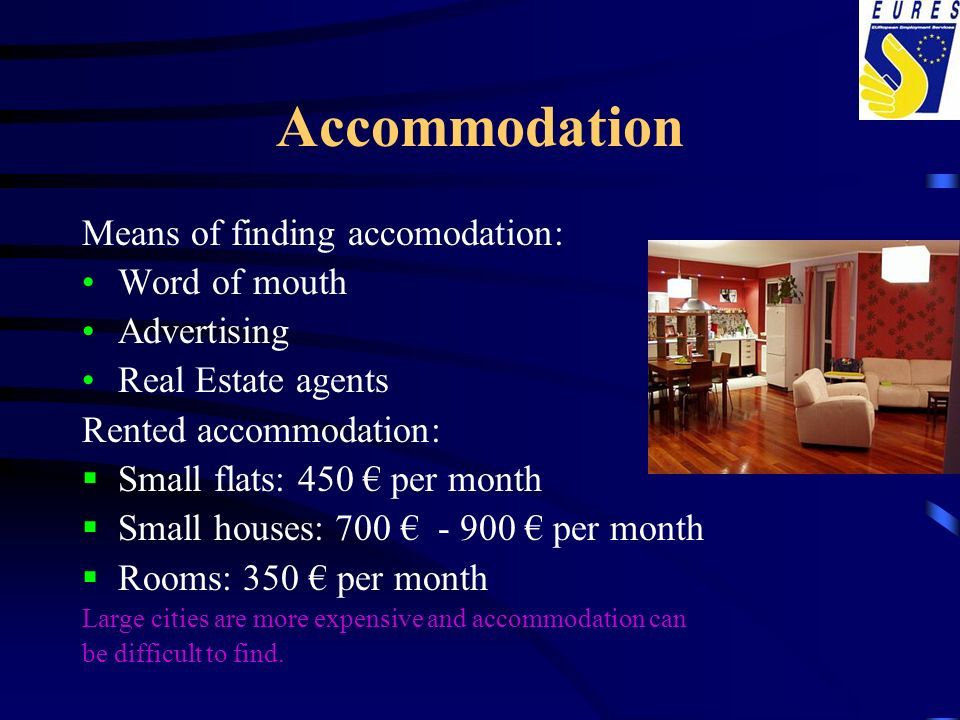 Accommodation Means of finding accomodation: Word of mouth Advertising Real Estate agents Rented accommodation: Small flats: 450 per month Small house