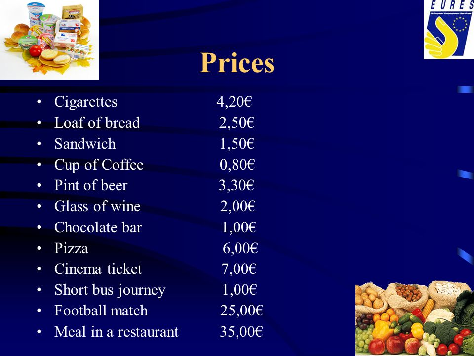 Prices Cigarettes 4,20 Loaf of bread 2,50 Sandwich 1,50 Cup of Coffee 0,80 Pint of beer 3,30 Glass of wine 2,00 Chocolate bar 1,00 Pizza 6,00 Cinema t