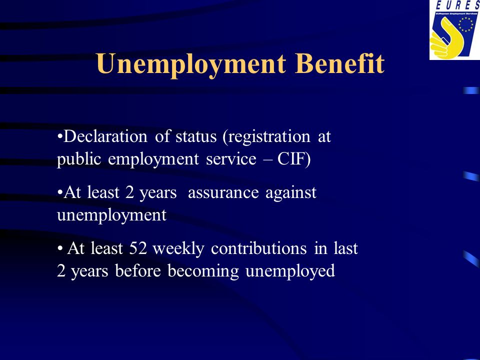 Unemployment Benefit Declaration of status (registration at public employment service – CIF) At least 2 years assurance against unemployment At least