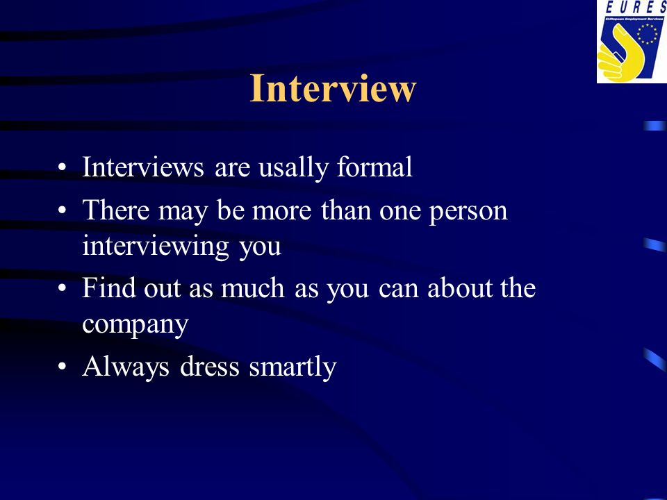 Interview Interviews are usally formal There may be more than one person interviewing you Find out as much as you can about the company Always dress s