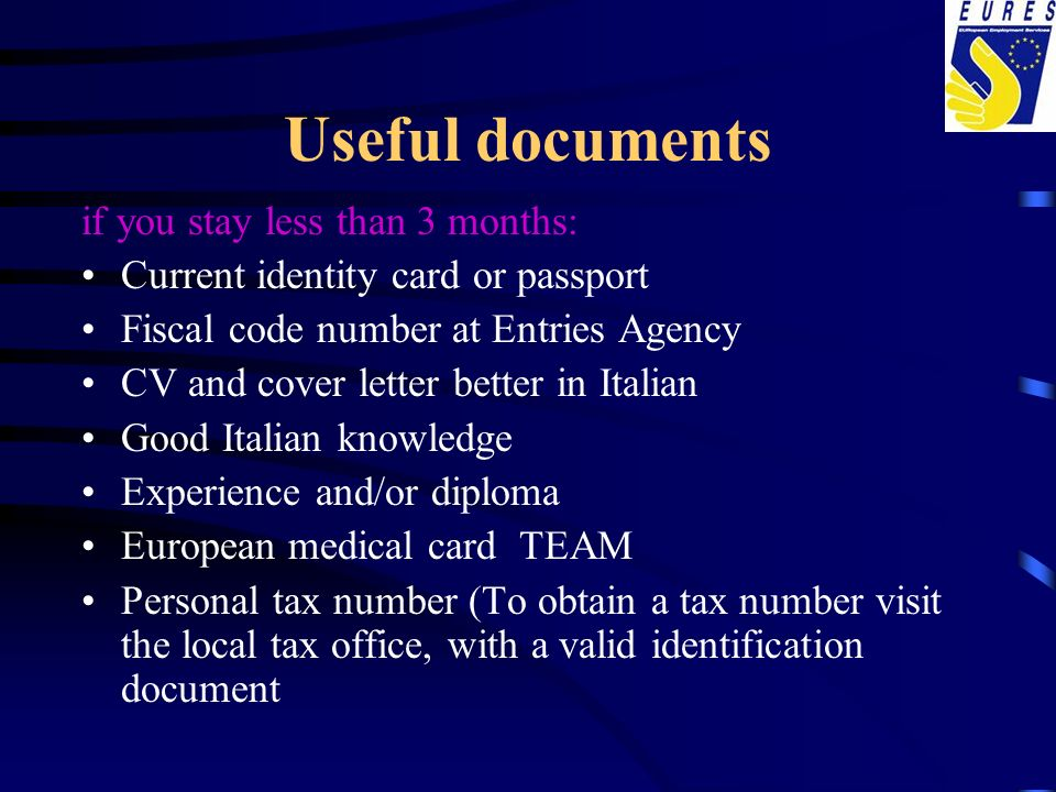 Useful documents if you stay less than 3 months: Current identity card or passport Fiscal code number at Entries Agency CV and cover letter better in