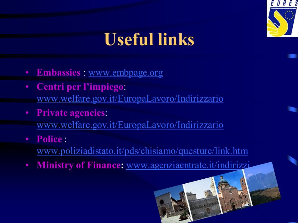 Useful links Embassies : www.embpage.orgwww.embpage.org Centri per limpiego: www.welfare.gov.it/EuropaLavoro/Indirizzario www.welfare.gov.it/EuropaLavoro/Indirizzario Private agencies: www.welfare.gov.it/EuropaLavoro/Indirizzario www.welfare.gov.it/EuropaLavoro/Indirizzario Police : www.poliziadistato.it/pds/chisiamo/questure/link.htm www.poliziadistato.it/pds/chisiamo/questure/link.htm Ministry of Finance: www.agenziaentrate.it/indirizziwww.agenziaentrate.it/indirizzi