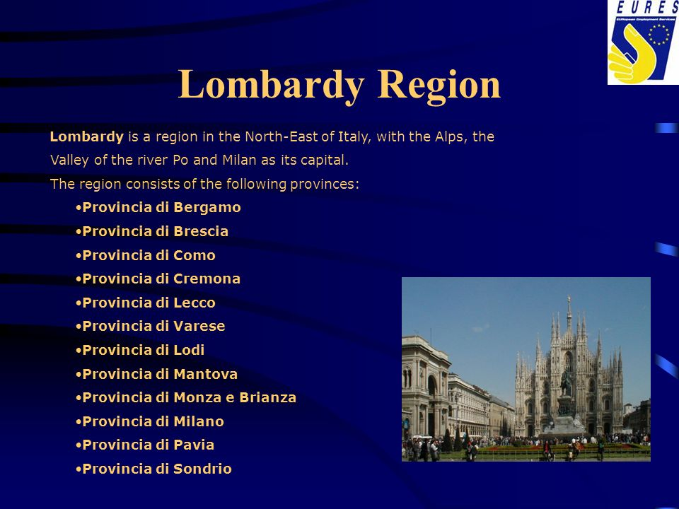 Lombardy Region Lombardy is a region in the North-East of Italy, with the Alps, the Valley of the river Po and Milan as its capital. The region consis