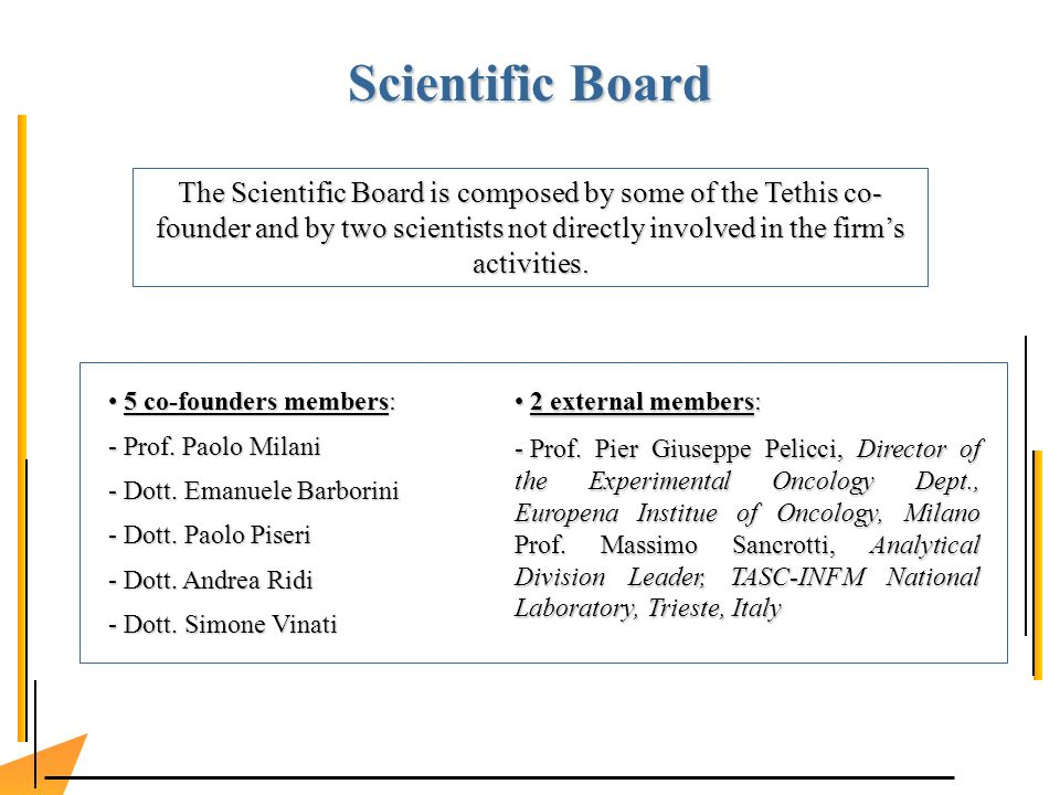 Scientific Board The Scientific Board is composed by some of the Tethis co- founder and by two scientists not directly involved in the firms activities.