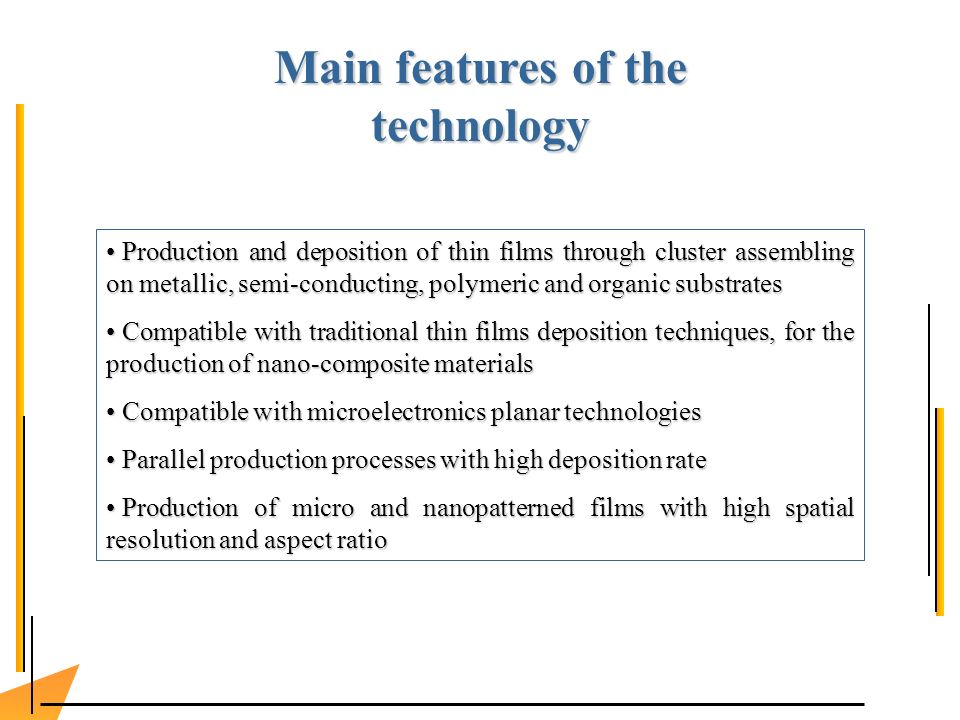 Production and deposition of thin films through cluster assembling on metallic, semi-conducting, polymeric and organic substrates Production and deposition of thin films through cluster assembling on metallic, semi-conducting, polymeric and organic substrates Compatible with traditional thin films deposition techniques, for the production of nano-composite materials Compatible with traditional thin films deposition techniques, for the production of nano-composite materials Compatible with microelectronics planar technologies Compatible with microelectronics planar technologies Parallel production processes with high deposition rate Parallel production processes with high deposition rate Production of micro and nanopatterned films with high spatial resolution and aspect ratio Production of micro and nanopatterned films with high spatial resolution and aspect ratio Main features of the technology