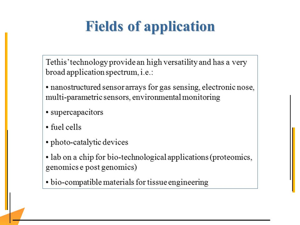 Fields of application Tethis technology provide an high versatility and has a very broad application spectrum, i.e.: nanostructured sensor arrays for gas sensing, electronic nose, multi-parametric sensors, environmental monitoring nanostructured sensor arrays for gas sensing, electronic nose, multi-parametric sensors, environmental monitoring supercapacitors supercapacitors fuel cells fuel cells photo-catalytic devices photo-catalytic devices lab on a chip for bio-technological applications (proteomics, genomics e post genomics) lab on a chip for bio-technological applications (proteomics, genomics e post genomics) bio-compatible materials for tissue engineering bio-compatible materials for tissue engineering