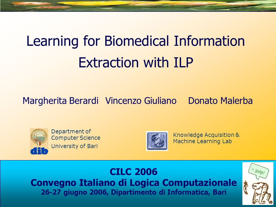 Department of Computer Science University of Bari Knowledge Acquisition & Machine Learning Lab CILC 2006 Convegno Italiano di Logica Computazionale 26-27 giugno 2006, Dipartimento di Informatica, Bari Learning for Biomedical Information Extraction with ILP Margherita BerardiVincenzo GiulianoDonato Malerba