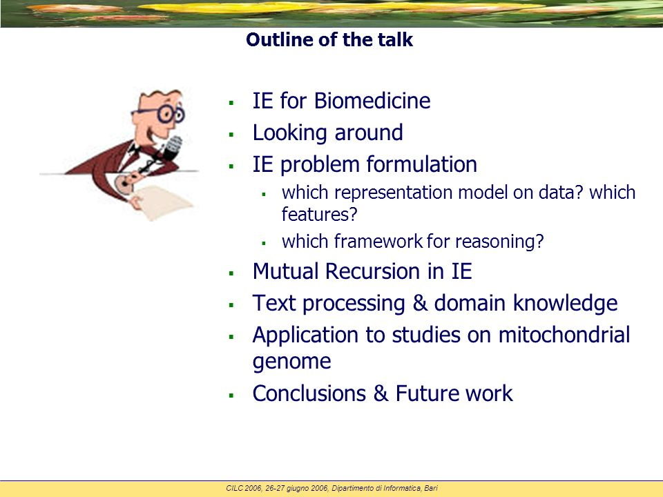 CILC 2006, 26-27 giugno 2006, Dipartimento di Informatica, Bari Outline of the talk IE for Biomedicine Looking around IE problem formulation which representation model on data.