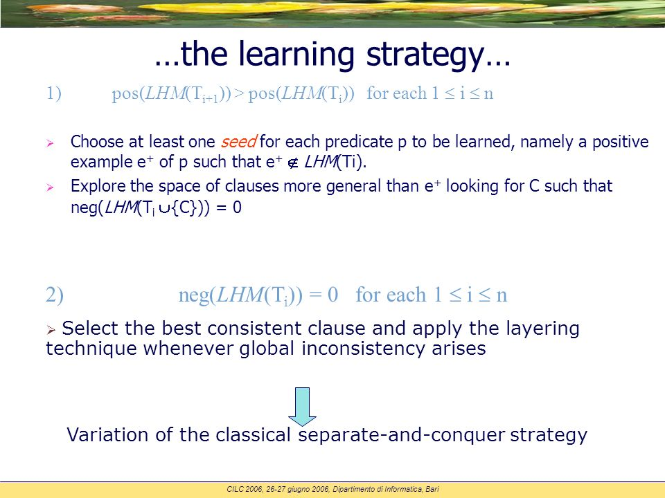 CILC 2006, 26-27 giugno 2006, Dipartimento di Informatica, Bari …the learning strategy… 1) pos(LHM(T i+1 )) > pos(LHM(T i )) for each 1 i n Choose at