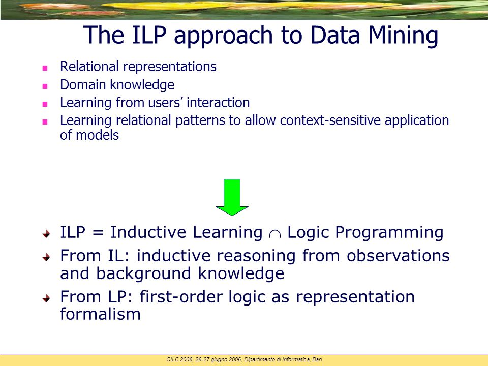 CILC 2006, 26-27 giugno 2006, Dipartimento di Informatica, Bari The ILP approach to Data Mining n Relational representations n Domain knowledge n Learning from users interaction n Learning relational patterns to allow context-sensitive application of models ILP = Inductive Learning Logic Programming From IL: inductive reasoning from observations and background knowledge From LP: first-order logic as representation formalism