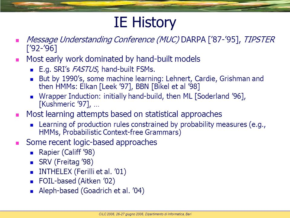 CILC 2006, 26-27 giugno 2006, Dipartimento di Informatica, Bari IE History n Message Understanding Conference (MUC) DARPA [87-95], TIPSTER [92-96] n Most early work dominated by hand-built models E.g.