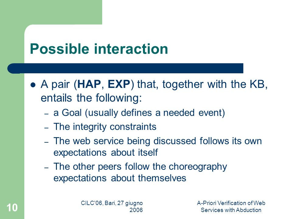 CILC 06, Bari, 27 giugno 2006 A-Priori Verification of Web Services with Abduction 10 Possible interaction A pair (HAP, EXP) that, together with the KB, entails the following: – a Goal (usually defines a needed event) – The integrity constraints – The web service being discussed follows its own expectations about itself – The other peers follow the choreography expectations about themselves