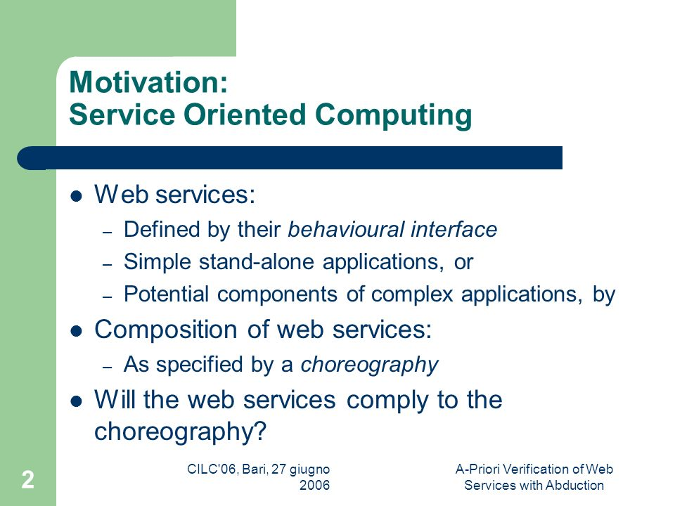 CILC 06, Bari, 27 giugno 2006 A-Priori Verification of Web Services with Abduction 2 Motivation: Service Oriented Computing Web services: – Defined by their behavioural interface – Simple stand-alone applications, or – Potential components of complex applications, by Composition of web services: – As specified by a choreography Will the web services comply to the choreography