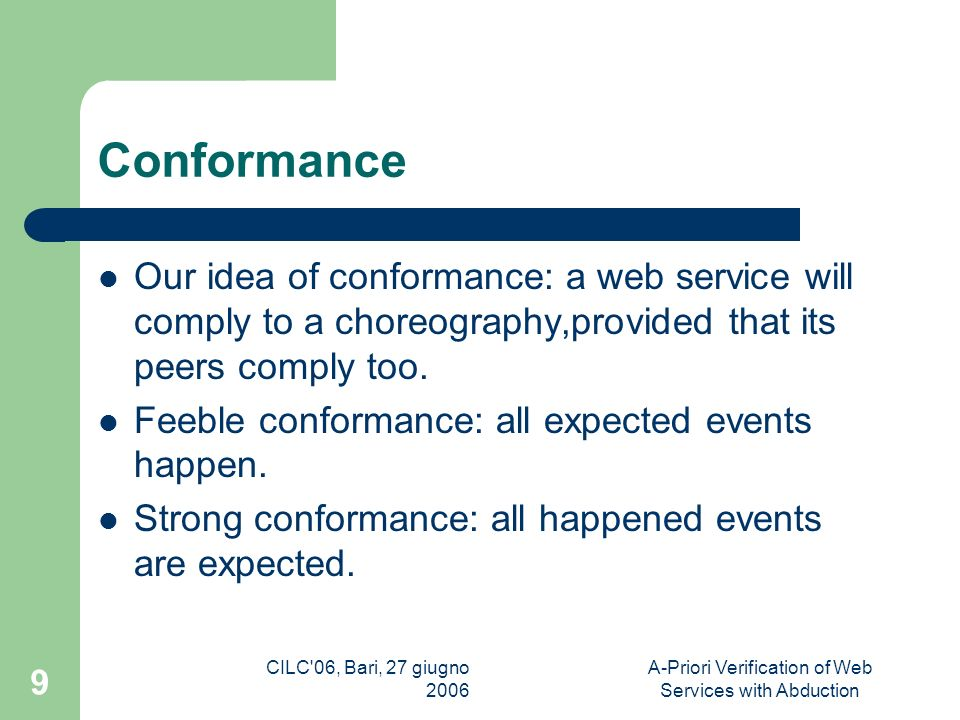 CILC 06, Bari, 27 giugno 2006 A-Priori Verification of Web Services with Abduction 9 Conformance Our idea of conformance: a web service will comply to a choreography,provided that its peers comply too.
