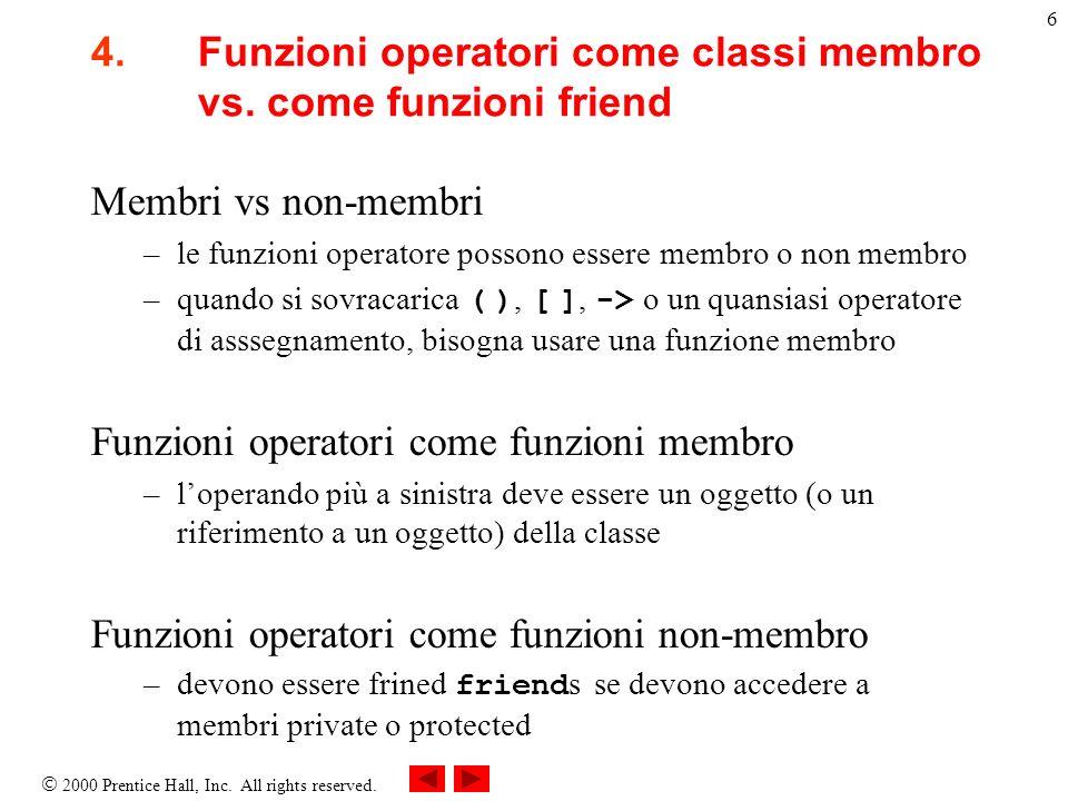 2000 Prentice Hall, Inc. All rights reserved. 6 4.Funzioni operatori come classi membro vs. come funzioni friend Membri vs non-membri –le funzioni ope
