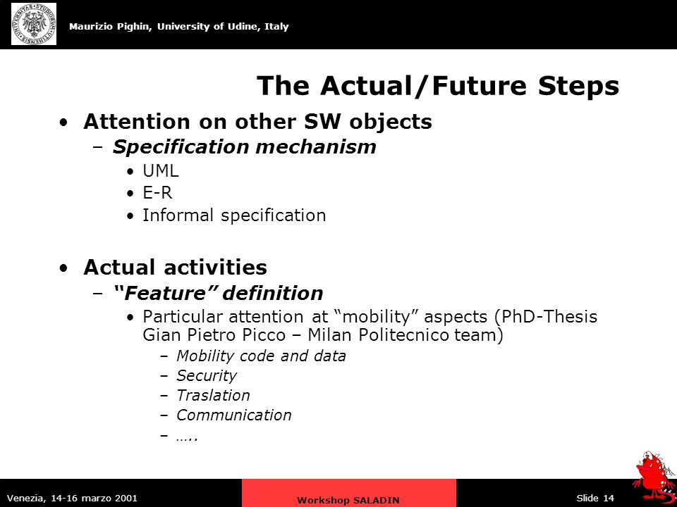 Maurizio Pighin, University of Udine, Italy Venezia, 14-16 marzo 2001 Workshop SALADIN Slide 14 The Actual/Future Steps Attention on other SW objects –Specification mechanism UML E-R Informal specification Actual activities –Feature definition Particular attention at mobility aspects (PhD-Thesis Gian Pietro Picco – Milan Politecnico team) –Mobility code and data –Security –Traslation –Communication –…..