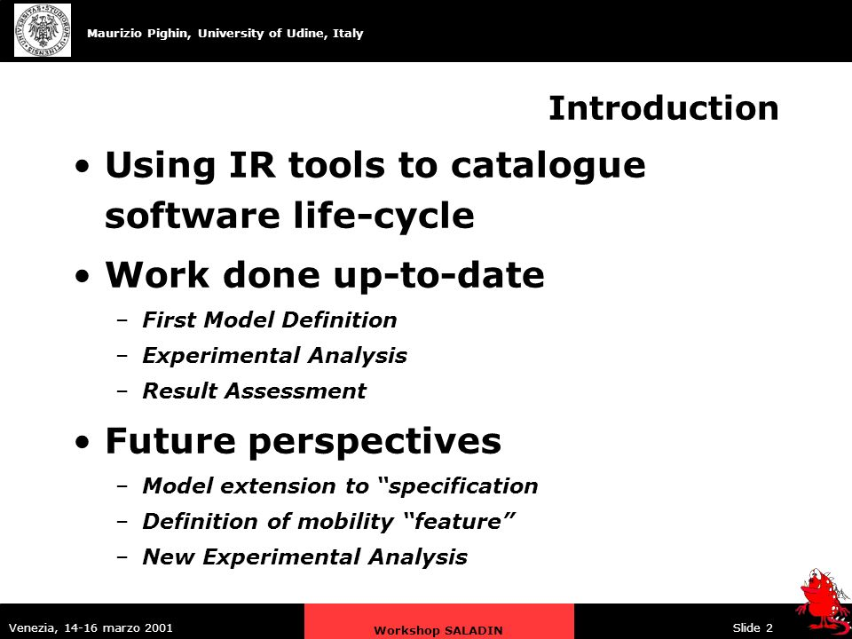 Maurizio Pighin, University of Udine, Italy Venezia, 14-16 marzo 2001 Workshop SALADIN Slide 2 Introduction Using IR tools to catalogue software life-cycle Work done up-to-date –First Model Definition –Experimental Analysis –Result Assessment Future perspectives –Model extension to specification –Definition of mobility feature –New Experimental Analysis