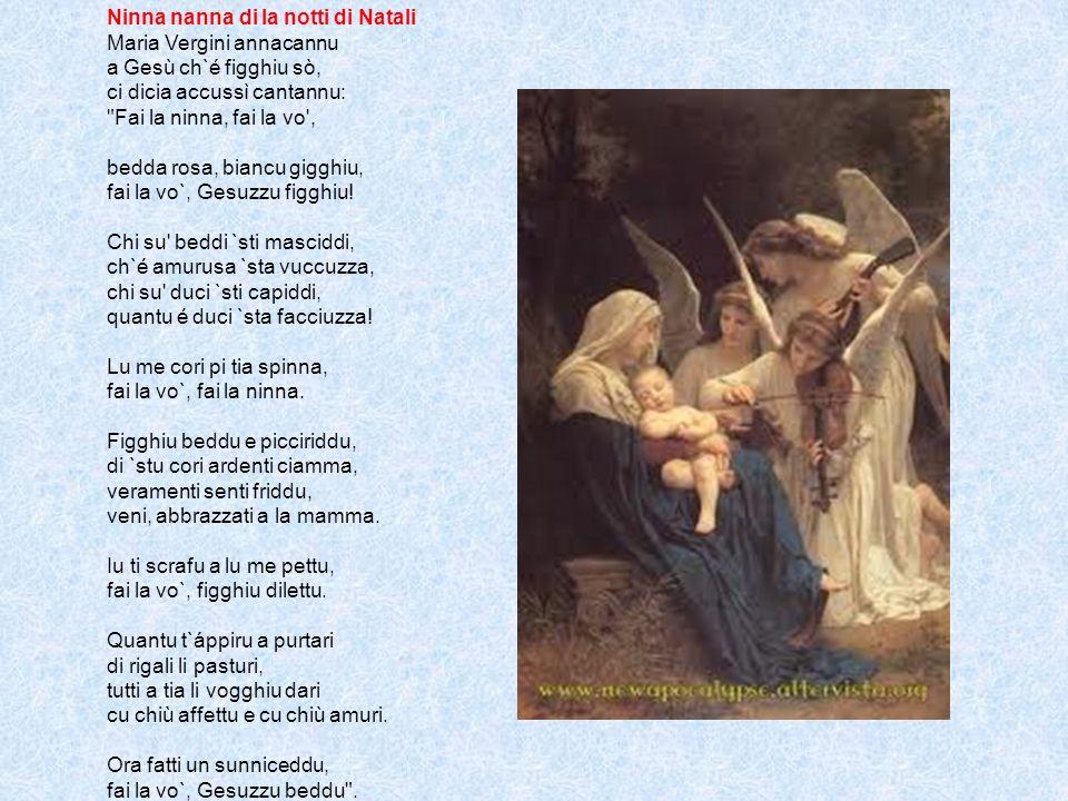 Ninna nanna di la notti di Natali Maria Vergini annacannu a Gesù ch`é figghiu sò, ci dicia accussì cantannu: Fai la ninna, fai la vo , bedda rosa, biancu gigghiu, fai la vo`, Gesuzzu figghiu.