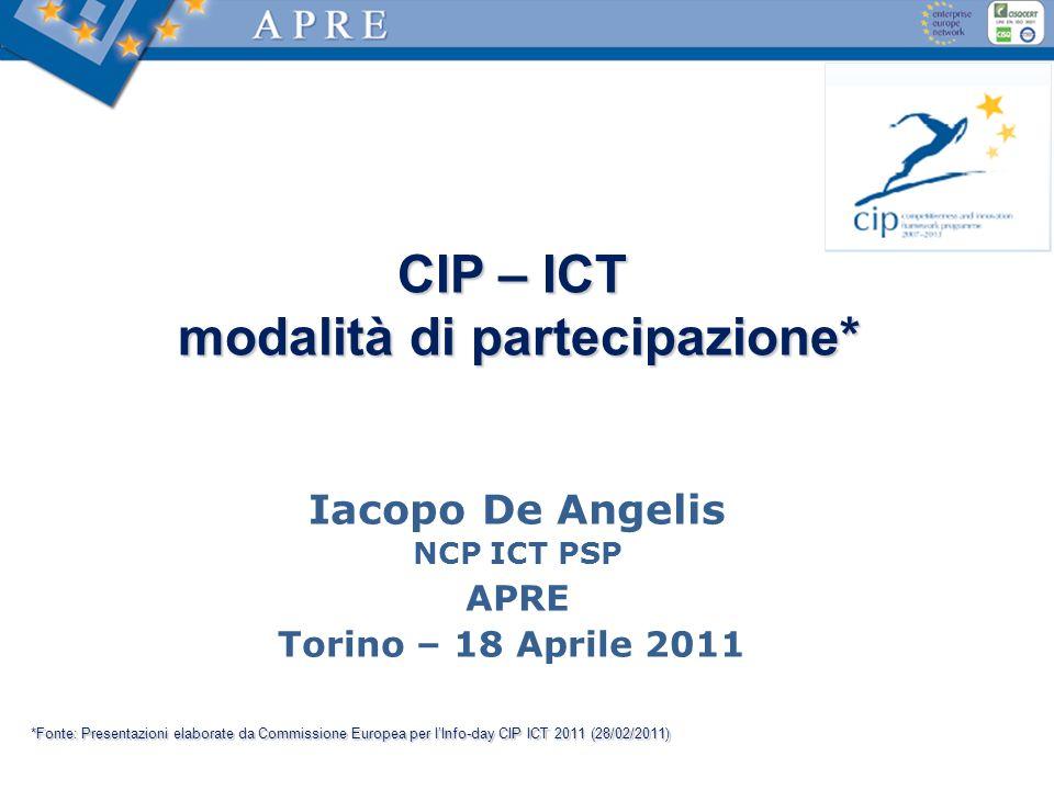 CIP – ICT modalità di partecipazione* modalità di partecipazione* Iacopo De Angelis NCP ICT PSP APRE Torino – 18 Aprile 2011 *Fonte: Presentazioni elaborate da Commissione Europea per lInfo-day CIP ICT 2011 (28/02/2011)