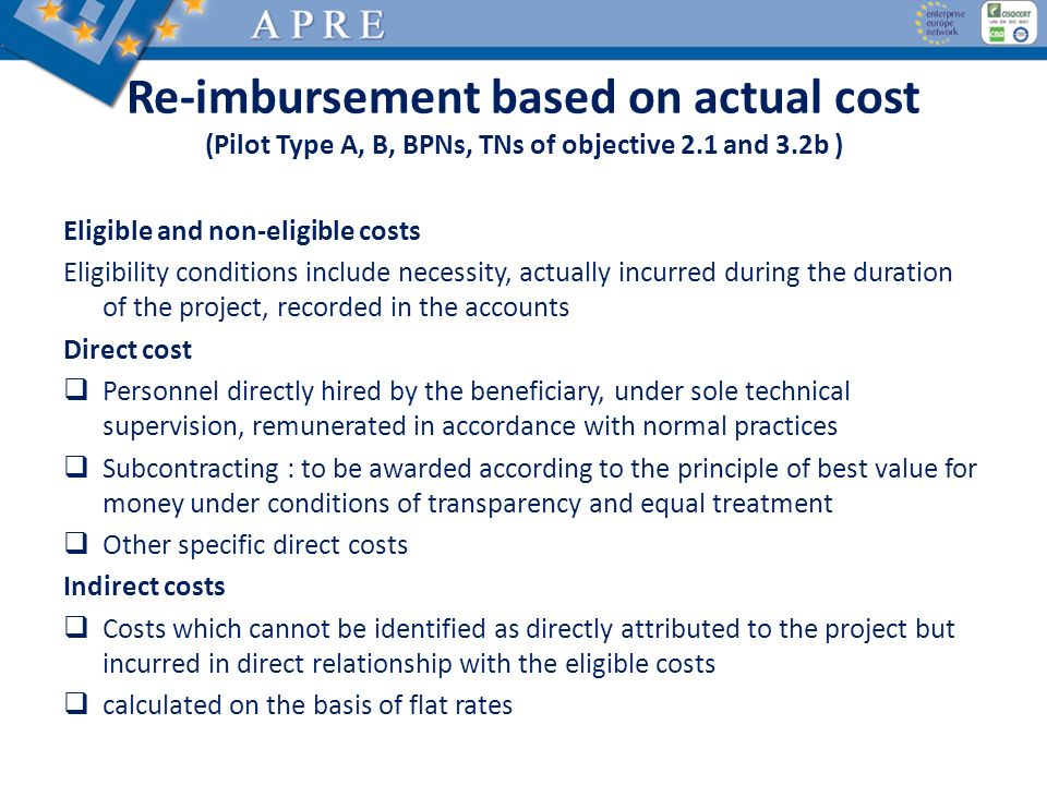 Re-imbursement based on actual cost (Pilot Type A, B, BPNs, TNs of objective 2.1 and 3.2b ) Eligible and non-eligible costs Eligibility conditions include necessity, actually incurred during the duration of the project, recorded in the accounts Direct cost Personnel directly hired by the beneficiary, under sole technical supervision, remunerated in accordance with normal practices Subcontracting : to be awarded according to the principle of best value for money under conditions of transparency and equal treatment Other specific direct costs Indirect costs Costs which cannot be identified as directly attributed to the project but incurred in direct relationship with the eligible costs calculated on the basis of flat rates