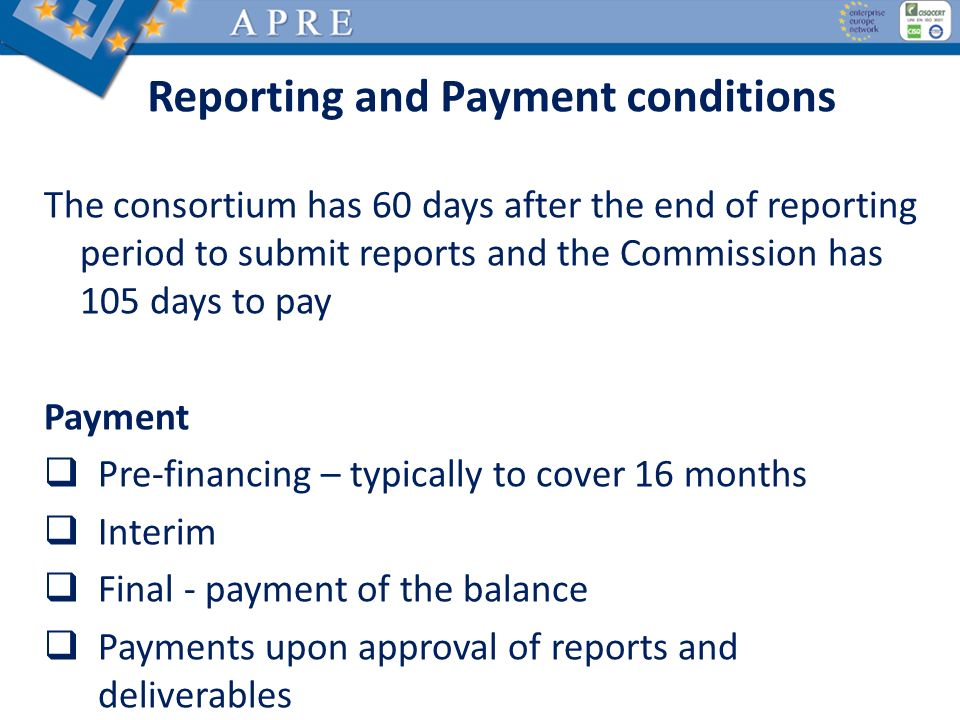 Reporting and Payment conditions The consortium has 60 days after the end of reporting period to submit reports and the Commission has 105 days to pay Payment Pre-financing – typically to cover 16 months Interim Final - payment of the balance Payments upon approval of reports and deliverables